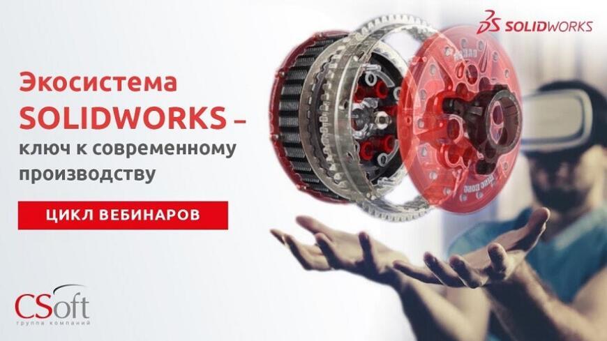 CSoft проведет цикл вебинаров «Экосистема SolidWorks — ключ к современному производству»