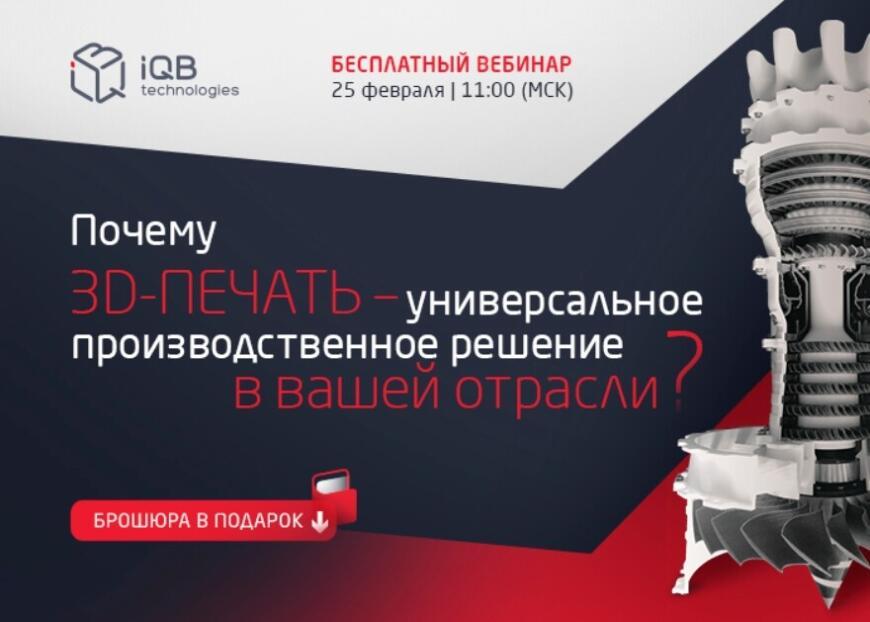 Компания iQB Technologies приглашает на вебинар «Почему 3D-печать — универсальное производственное решение в вашей отрасли»